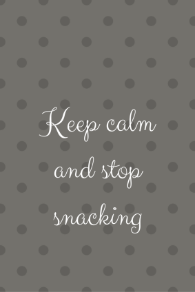 Keep calm and stop snacking