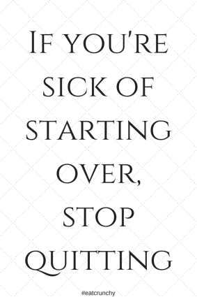 If you're sick of starting over, stop quitting